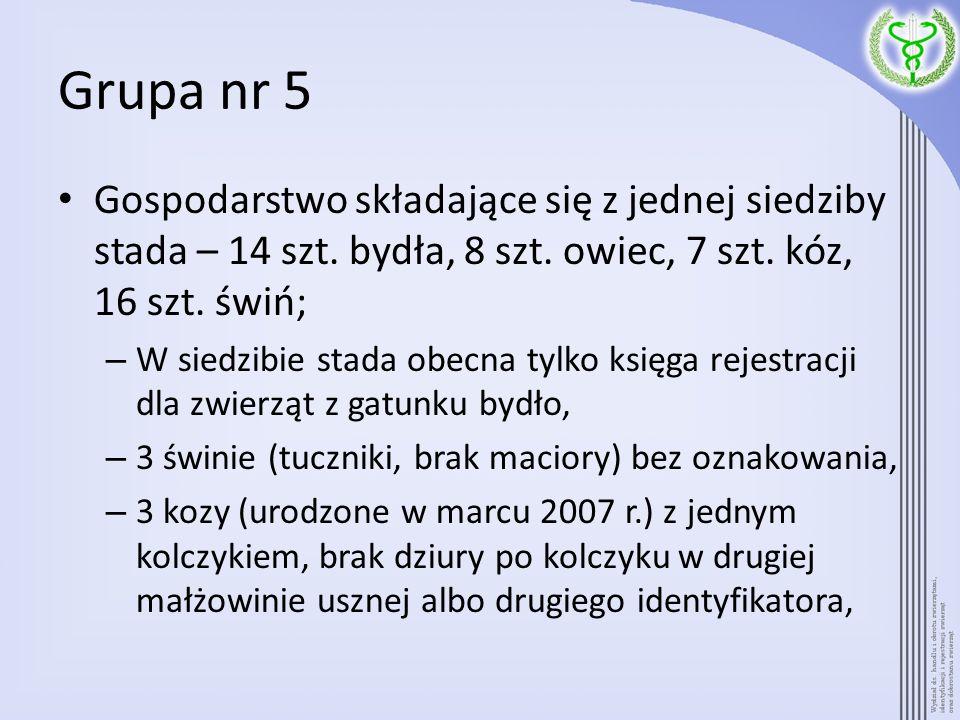 Grupa nr 5Gospodarstwo składające się z jednej siedziby stada – 14 szt. bydła, 8 szt. owiec, 7 szt. kóz, 16 szt. świń;