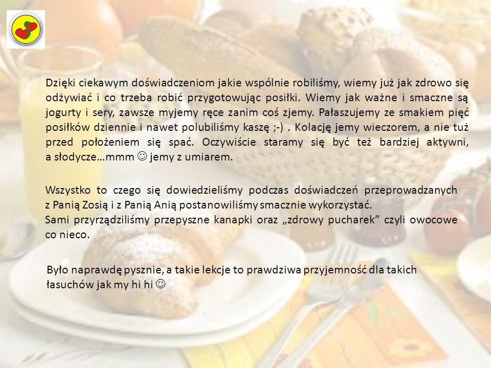 Dzięki ciekawym doświadczeniom jakie wspólnie robiliśmy, wiemy już jak zdrowo się odżywiać i co trzeba robić przygotowując posiłki. Wiemy jak ważne i smaczne są jogurty i sery, zawsze myjemy ręce zanim coś zjemy. Pałaszujemy ze smakiem pięć posiłków dziennie i nawet polubiliśmy kaszę ;-) . Kolację jemy wieczorem, a nie tuż przed położeniem się spać. Oczywiście staramy się być też bardziej aktywni, a słodycze…mmm  jemy z umiarem.