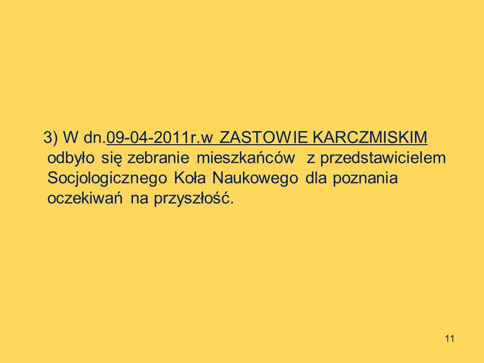3) W dn.09-04-2011r.w ZASTOWIE KARCZMISKIM odbyło się zebranie mieszkańców z przedstawicielem Socjologicznego Koła Naukowego dla poznania oczekiwań na przyszłość.