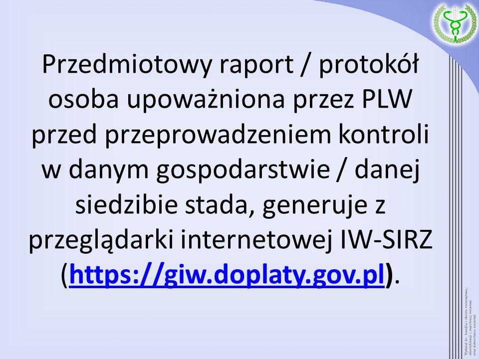 Przedmiotowy raport / protokół osoba upoważniona przez PLW przed przeprowadzeniem kontroli w danym gospodarstwie / danej siedzibie stada, generuje z przeglądarki internetowej IW-SIRZ (https://giw.doplaty.gov.pl).