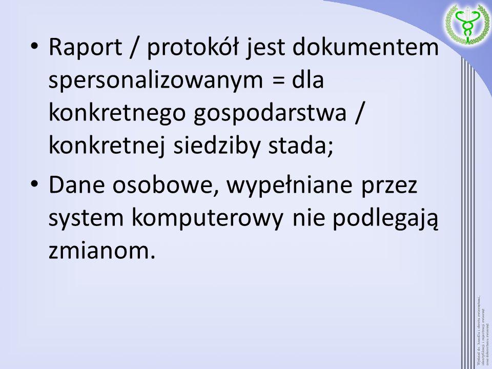 Raport / protokół jest dokumentem spersonalizowanym = dla konkretnego gospodarstwa / konkretnej siedziby stada;