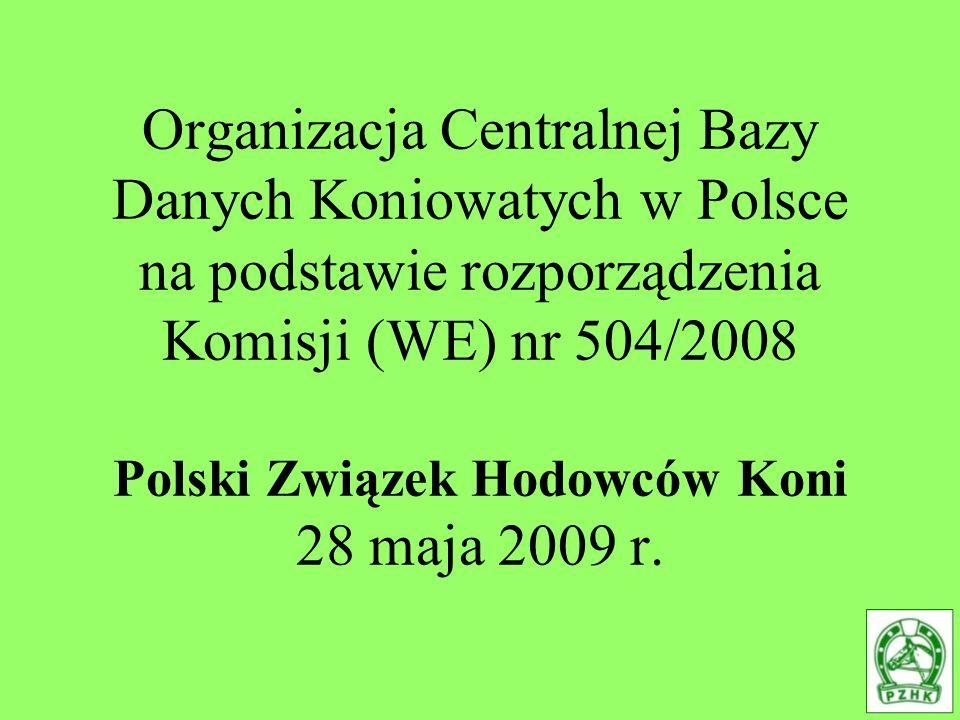 Organizacja Centralnej Bazy Danych Koniowatych w Polsce na podstawie rozporządzenia Komisji (WE) nr 504/2008 Polski Związek Hodowców Koni 28 maja 2009 r.