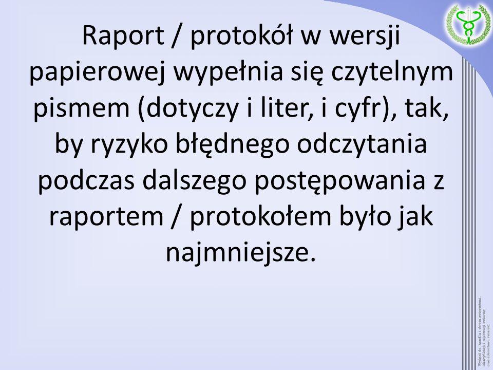 Raport / protokół w wersji papierowej wypełnia się czytelnym pismem (dotyczy i liter, i cyfr), tak, by ryzyko błędnego odczytania podczas dalszego postępowania z raportem / protokołem było jak najmniejsze.