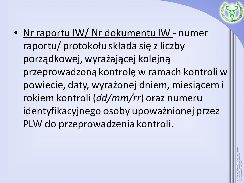 Nr raportu IW/ Nr dokumentu IW - numer raportu/ protokołu składa się z liczby porządkowej, wyrażającej kolejną przeprowadzoną kontrolę w ramach kontroli w powiecie, daty, wyrażonej dniem, miesiącem i rokiem kontroli (dd/mm/rr) oraz numeru identyfikacyjnego osoby upoważnionej przez PLW do przeprowadzenia kontroli.