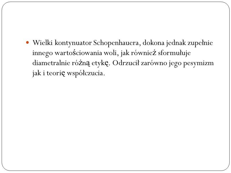 Wielki kontynuator Schopenhauera, dokona jednak zupełnie innego wartościowania woli, jak również sformułuje diametralnie różną etykę.