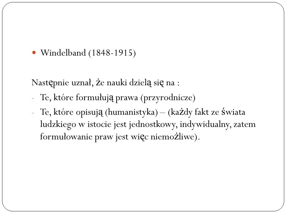 Windelband (1848-1915) Następnie uznał, że nauki dzielą się na : Te, które formułują prawa (przyrodnicze)