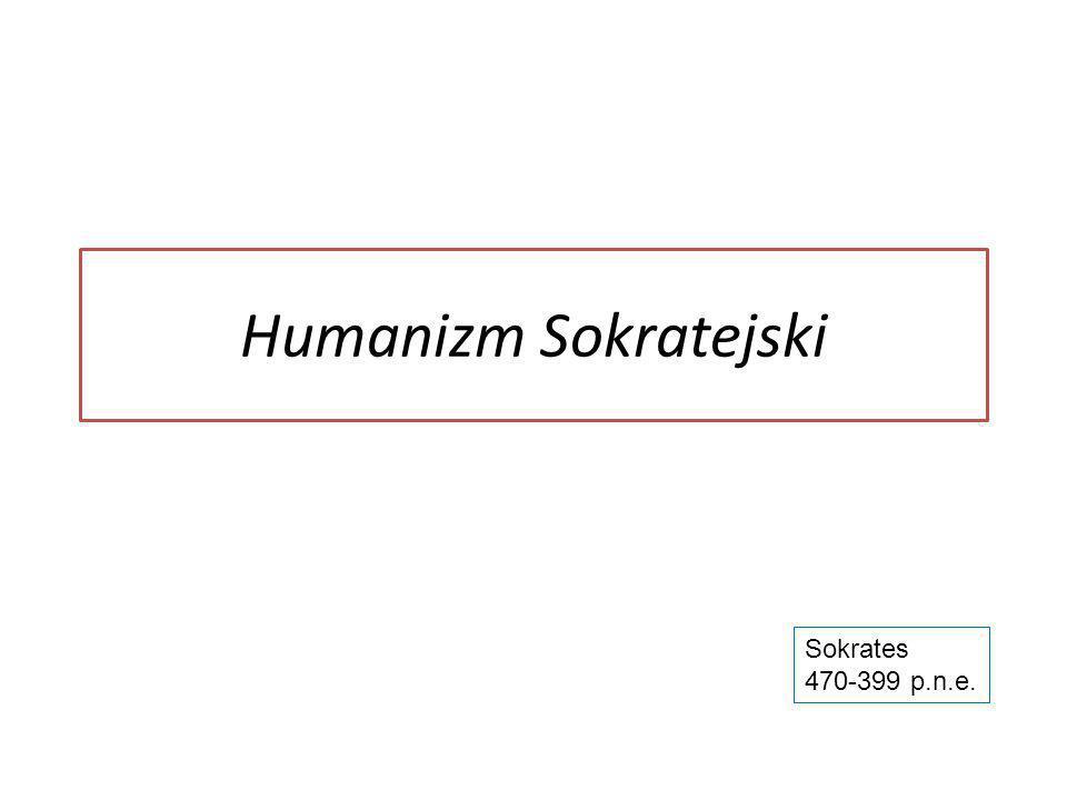Humanizm Sokratejski Sokrates 470-399 p.n.e.