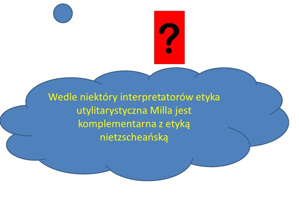 Wedle niektóry interpretatorów etyka utylitarystyczna Milla jest komplementarna z etyką nietzscheańską.