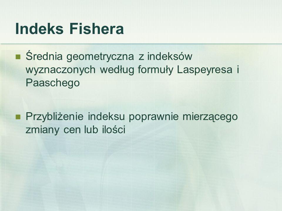 Indeks Fishera Średnia geometryczna z indeksów wyznaczonych według formuły Laspeyresa i Paaschego.