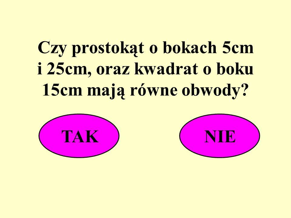 Czy prostokąt o bokach 5cm i 25cm, oraz kwadrat o boku 15cm mają równe obwody