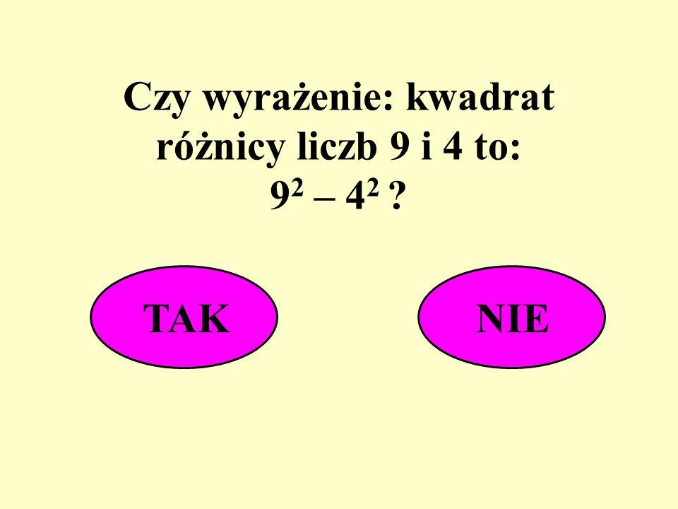 Czy wyrażenie: kwadrat różnicy liczb 9 i 4 to: 92 – 42