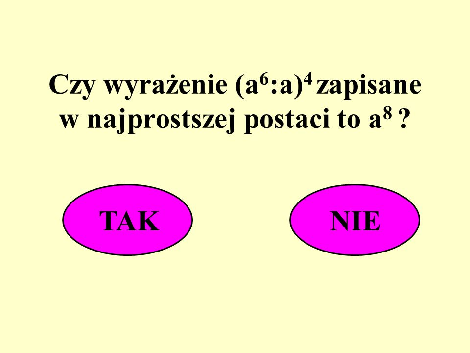 Czy wyrażenie (a6:a)4 zapisane w najprostszej postaci to a8