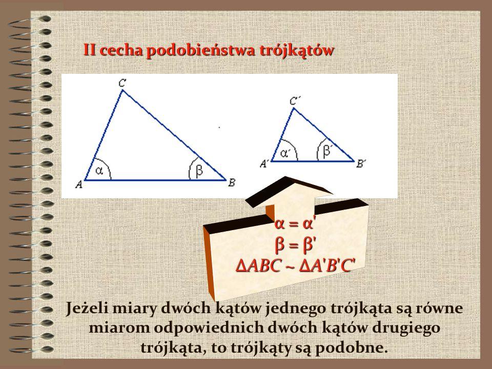 α = α β = β ΔABC ~ ΔA B C II cecha podobieństwa trójkątów