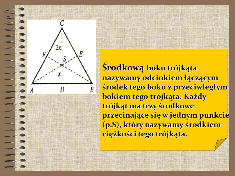Środkową boku trójkąta nazywamy odcinkiem łączącym środek tego boku z przeciwległym bokiem tego trójkąta.