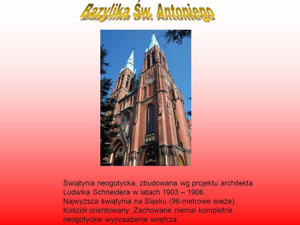 Bazylika Św. Antoniego Świątynia neogotycka, zbudowana wg projektu architekta Ludwika Schneidera w latach 1903 – 1906.