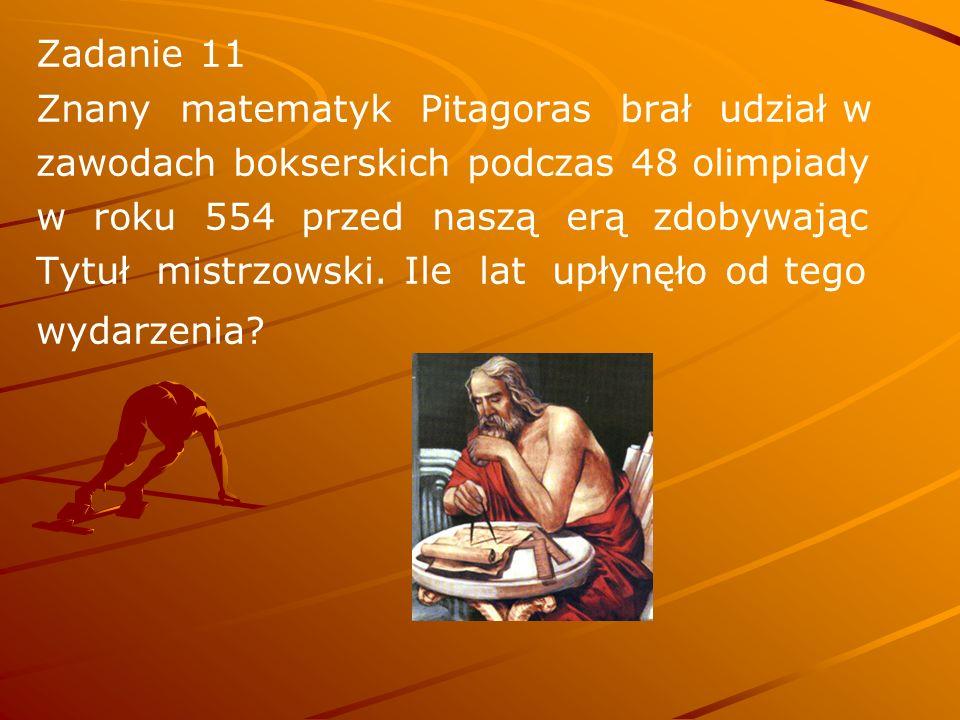 Zadanie 11 Znany matematyk Pitagoras brał udział w. zawodach bokserskich podczas 48 olimpiady.
