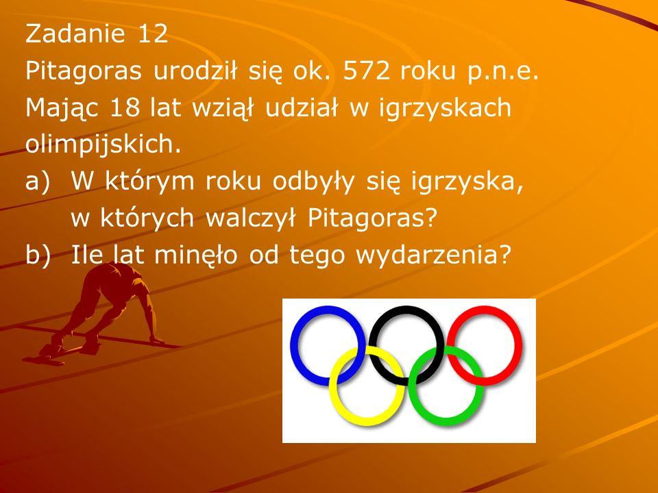 Zadanie 12 Pitagoras urodził się ok. 572 roku p.n.e. Mając 18 lat wziął udział w igrzyskach. olimpijskich.