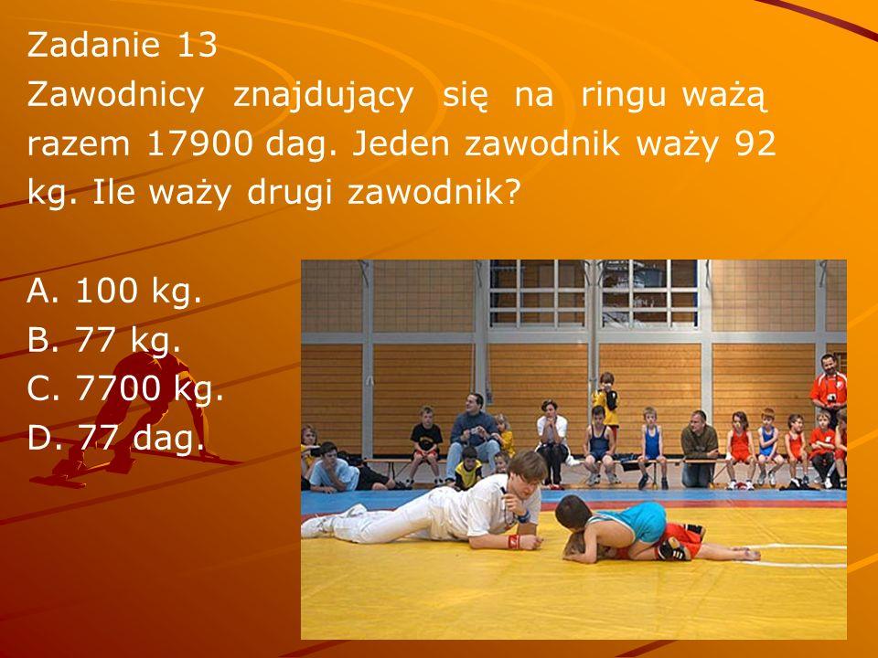 Zadanie 13 Zawodnicy znajdujący się na ringu ważą. razem 17900 dag. Jeden zawodnik waży 92. kg. Ile waży drugi zawodnik