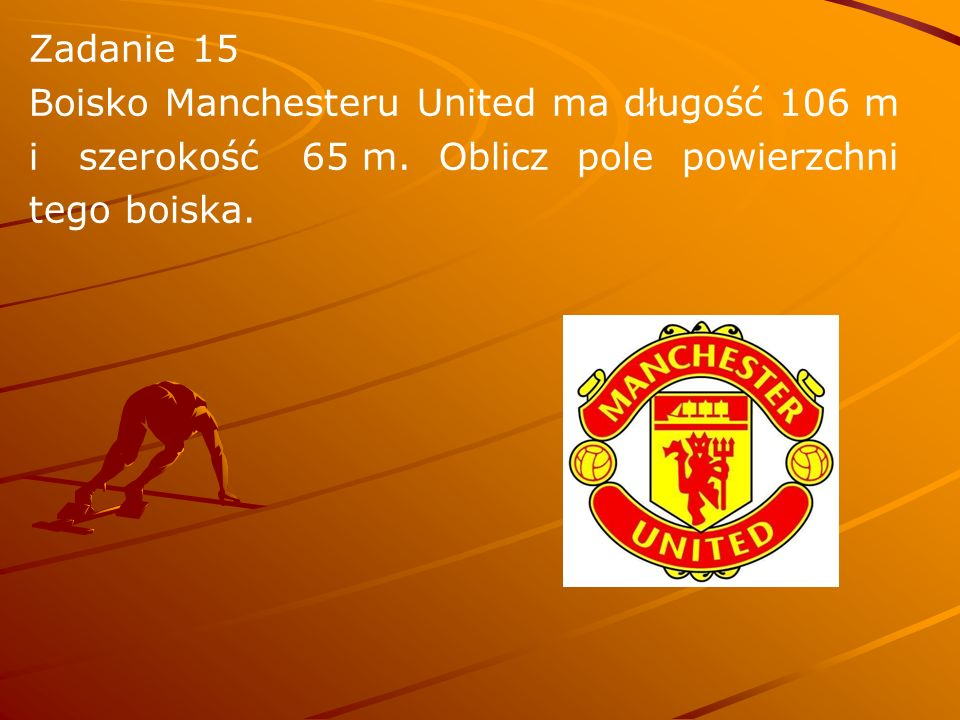 Zadanie 15 Boisko Manchesteru United ma długość 106 m. i szerokość 65 m. Oblicz pole powierzchni.