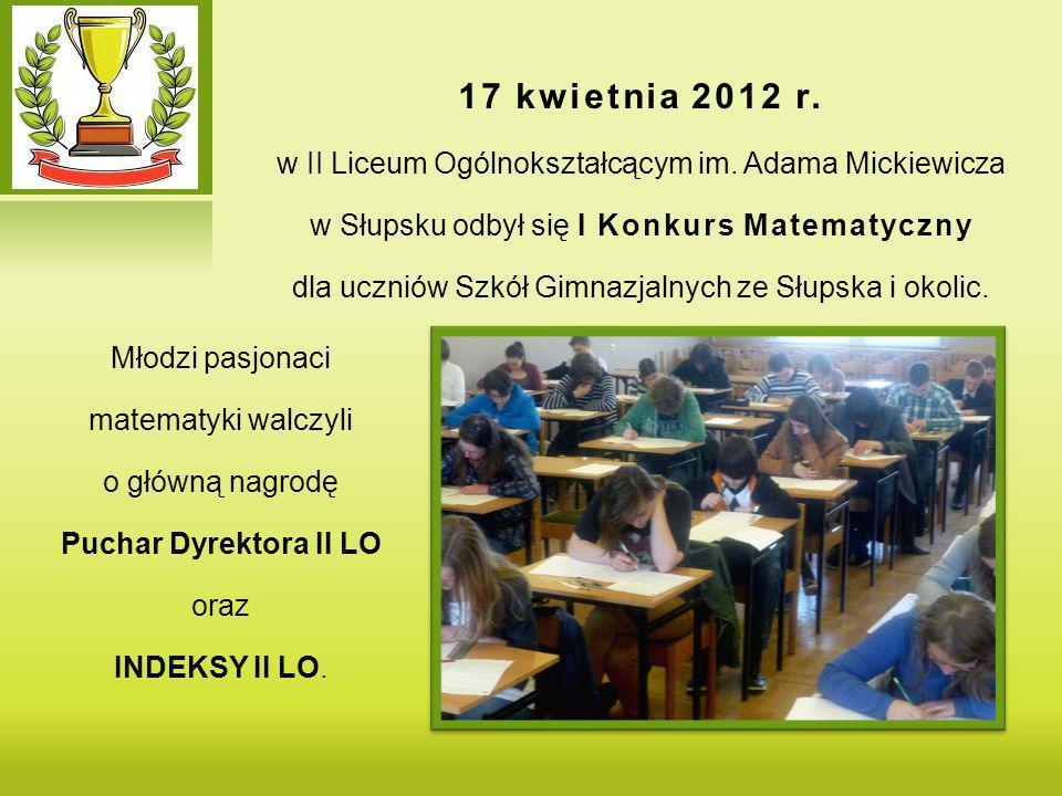 17 kwietnia 2012 r.w II Liceum Ogólnokształcącym im. Adama Mickiewicza. w Słupsku odbył się I Konkurs Matematyczny.