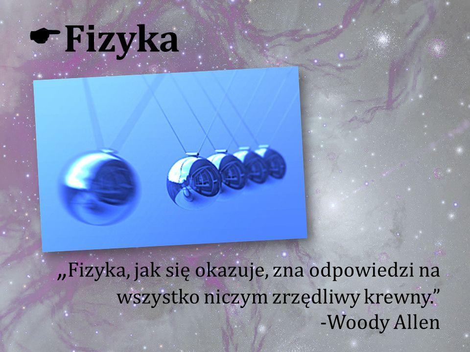 """Fizyka """"Fizyka, jak się okazuje, zna odpowiedzi na wszystko niczym zrzędliwy krewny. -Woody Allen"""