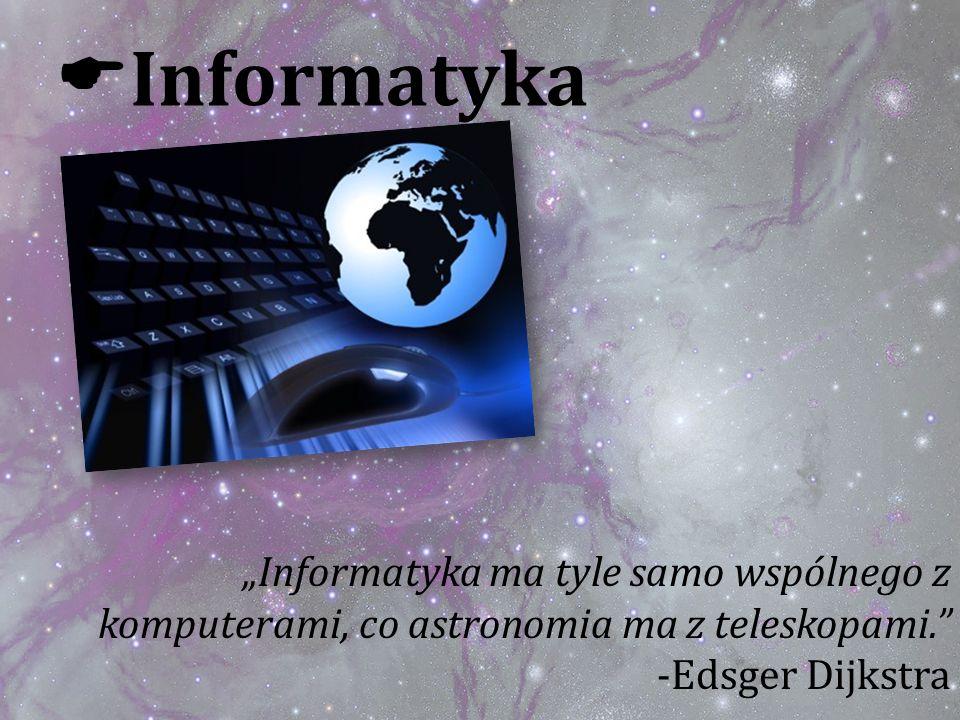 """Informatyka """"Informatyka ma tyle samo wspólnego z komputerami, co astronomia ma z teleskopami. -Edsger Dijkstra."""