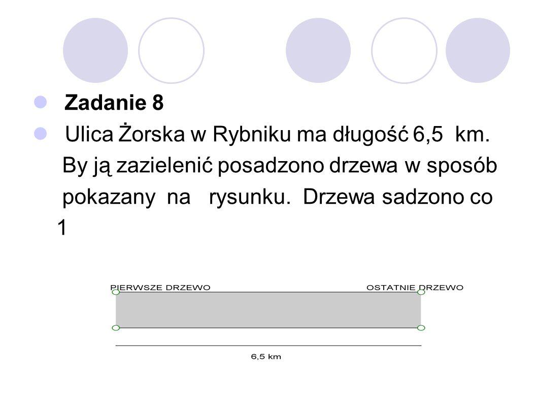 Zadanie 8 Ulica Żorska w Rybniku ma długość 6,5 km. By ją zazielenić posadzono drzewa w sposób. pokazany na rysunku. Drzewa sadzono co.
