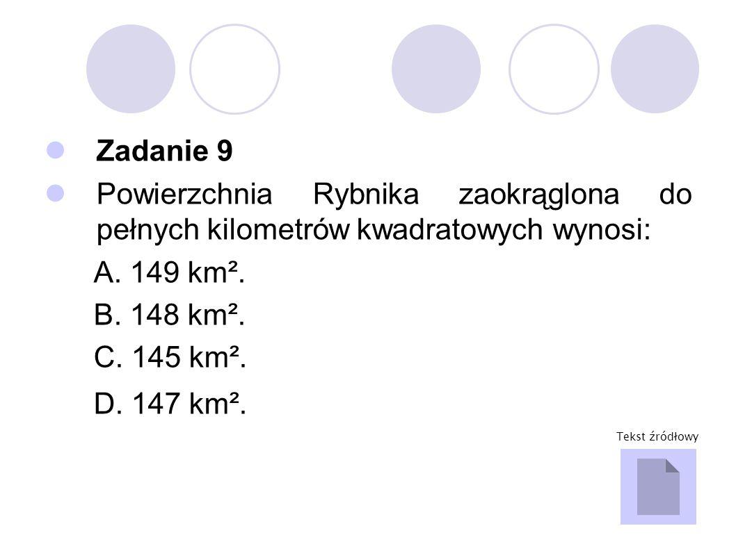 Zadanie 9 Powierzchnia Rybnika zaokrąglona do pełnych kilometrów kwadratowych wynosi: A. 149 km². B. 148 km².