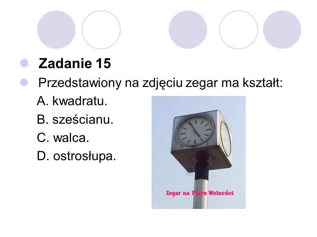 Zadanie 15 Przedstawiony na zdjęciu zegar ma kształt: A. kwadratu.