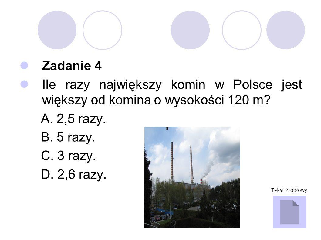 Zadanie 4 Ile razy największy komin w Polsce jest większy od komina o wysokości 120 m A. 2,5 razy.