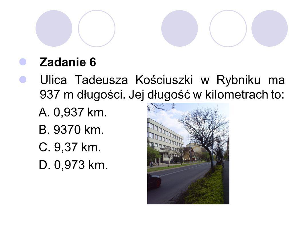 Zadanie 6 Ulica Tadeusza Kościuszki w Rybniku ma 937 m długości. Jej długość w kilometrach to: A. 0,937 km.