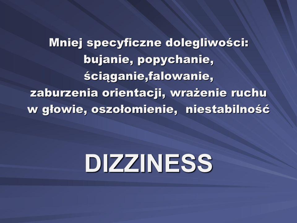 Mniej specyficzne dolegliwości: bujanie, popychanie, ściąganie,falowanie, zaburzenia orientacji, wrażenie ruchu w głowie, oszołomienie, niestabilność