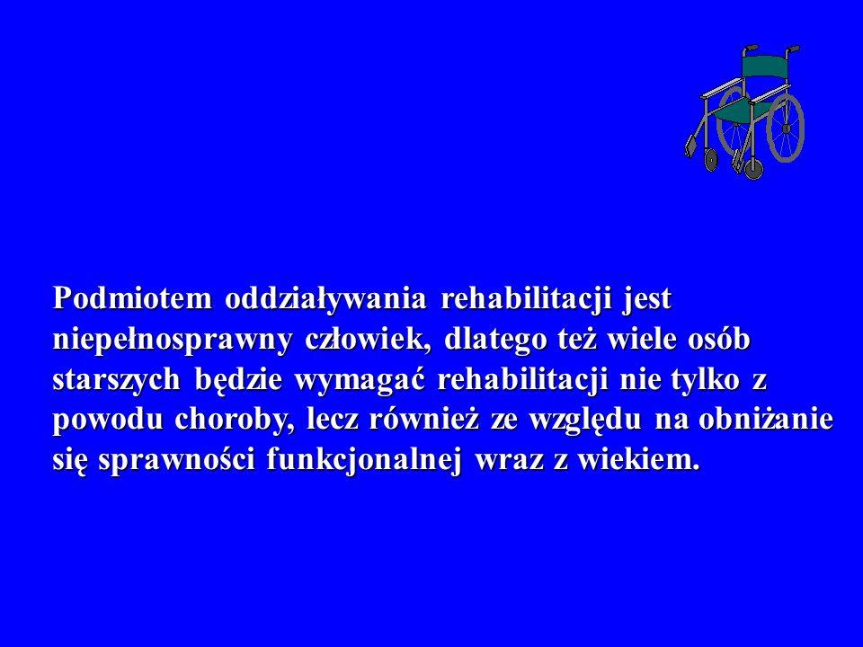 Podmiotem oddziaływania rehabilitacji jest niepełnosprawny człowiek, dlatego też wiele osób starszych będzie wymagać rehabilitacji nie tylko z powodu choroby, lecz również ze względu na obniżanie się sprawności funkcjonalnej wraz z wiekiem.