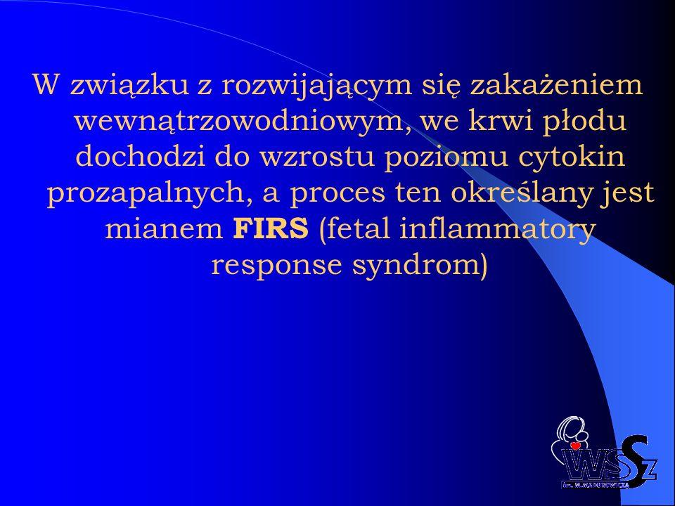 W związku z rozwijającym się zakażeniem wewnątrzowodniowym, we krwi płodu dochodzi do wzrostu poziomu cytokin prozapalnych, a proces ten określany jest mianem FIRS (fetal inflammatory response syndrom)