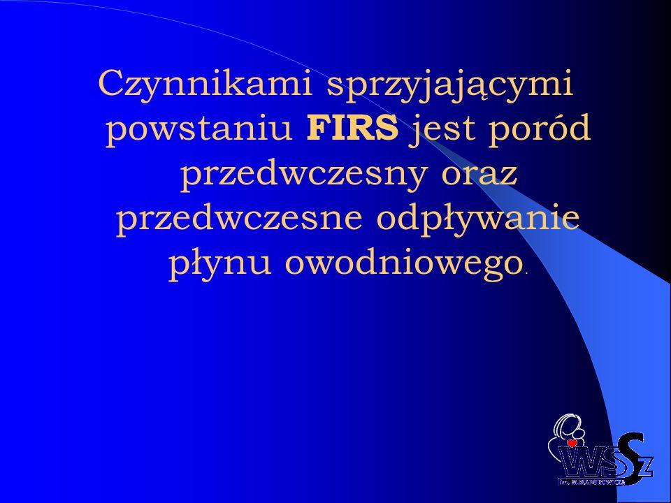 Czynnikami sprzyjającymi powstaniu FIRS jest poród przedwczesny oraz przedwczesne odpływanie płynu owodniowego.