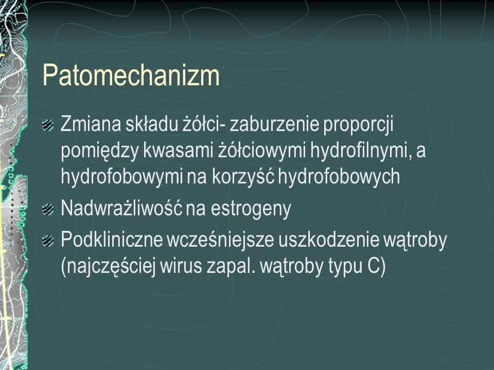 Patomechanizm Zmiana składu żółci- zaburzenie proporcji pomiędzy kwasami żółciowymi hydrofilnymi, a hydrofobowymi na korzyść hydrofobowych.