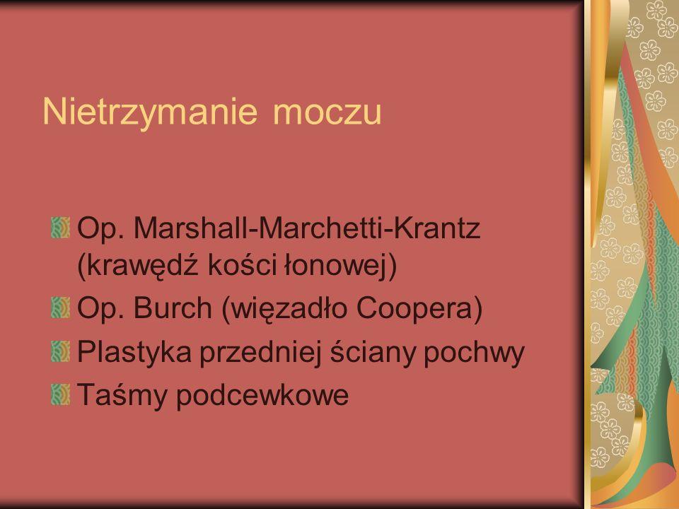 Nietrzymanie moczu Op. Marshall-Marchetti-Krantz (krawędź kości łonowej) Op. Burch (więzadło Coopera)