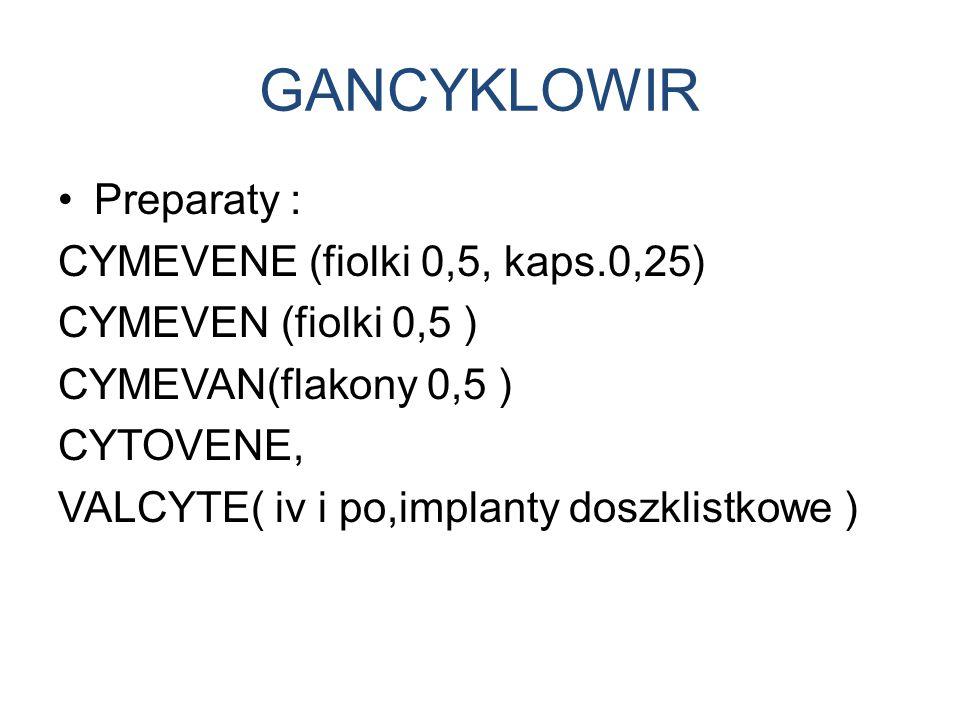 GANCYKLOWIR Preparaty : CYMEVENE (fiolki 0,5, kaps.0,25)