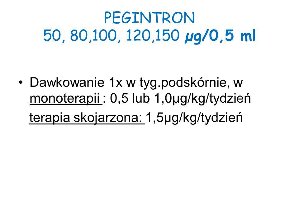 PEGINTRON 50, 80,100, 120,150 µg/0,5 ml Dawkowanie 1x w tyg.podskórnie, w monoterapii : 0,5 lub 1,0µg/kg/tydzień.