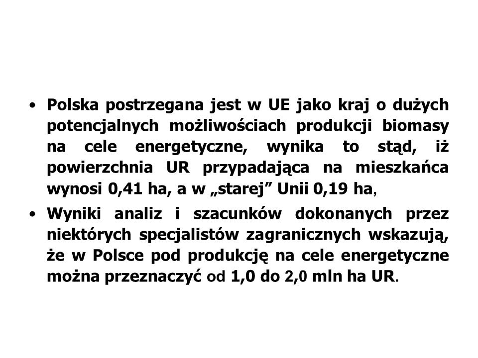 """Polska postrzegana jest w UE jako kraj o dużych potencjalnych możliwościach produkcji biomasy na cele energetyczne, wynika to stąd, iż powierzchnia UR przypadająca na mieszkańca wynosi 0,41 ha, a w """"starej Unii 0,19 ha,"""