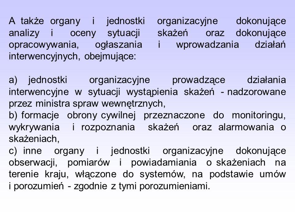 A także organy i jednostki organizacyjne dokonujące analizy i oceny sytuacji skażeń oraz dokonujące opracowywania, ogłaszania i wprowadzania działań interwencyjnych, obejmujące: