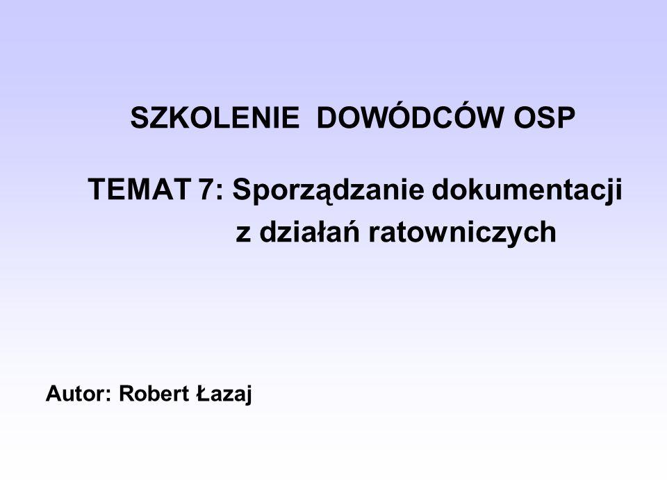 SZKOLENIE DOWÓDCÓW OSP TEMAT 7: Sporządzanie dokumentacji z działań ratowniczych