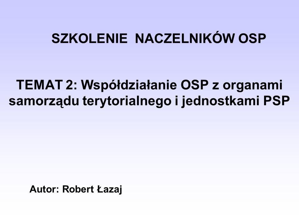 SZKOLENIE NACZELNIKÓW OSP TEMAT 2: Współdziałanie OSP z organami samorządu terytorialnego i jednostkami PSP
