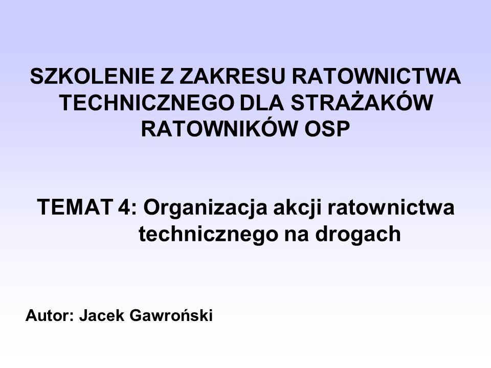 SZKOLENIE Z ZAKRESU RATOWNICTWA TECHNICZNEGO DLA STRAŻAKÓW RATOWNIKÓW OSP TEMAT 4: Organizacja akcji ratownictwa technicznego na drogach