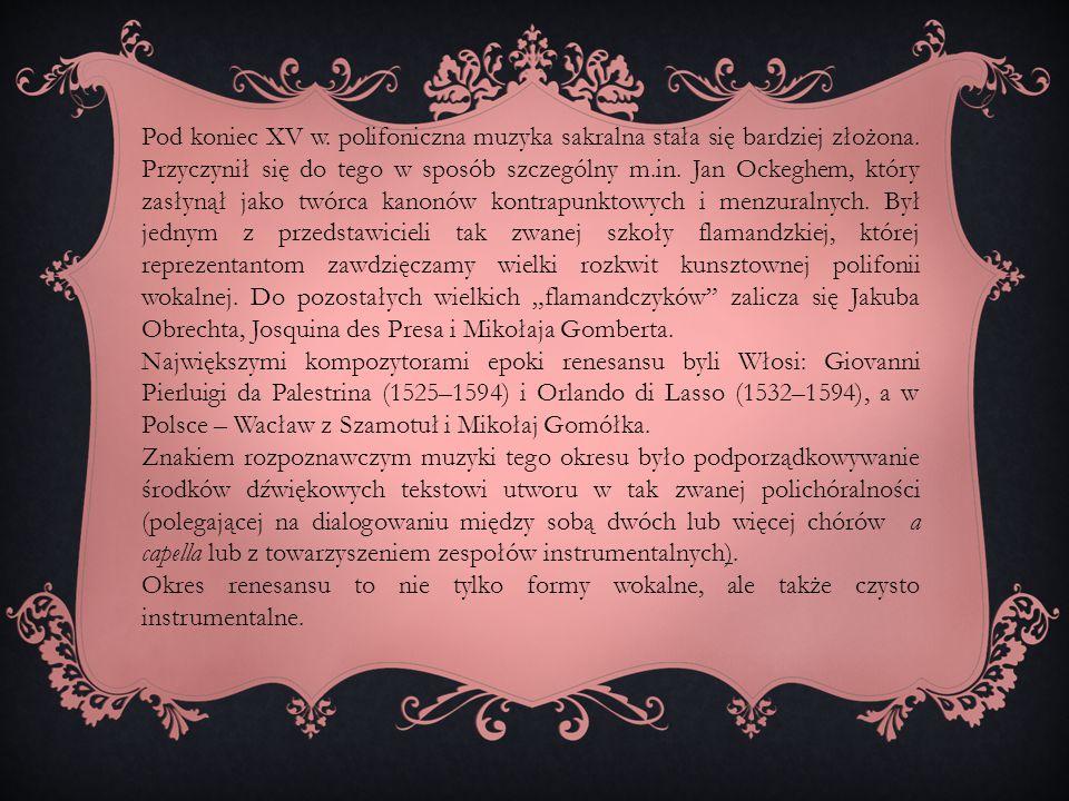"""Pod koniec XV w. polifoniczna muzyka sakralna stała się bardziej złożona. Przyczynił się do tego w sposób szczególny m.in. Jan Ockeghem, który zasłynął jako twórca kanonów kontrapunktowych i menzuralnych. Był jednym z przedstawicieli tak zwanej szkoły flamandzkiej, której reprezentantom zawdzięczamy wielki rozkwit kunsztownej polifonii wokalnej. Do pozostałych wielkich """"flamandczyków zalicza się Jakuba Obrechta, Josquina des Presa i Mikołaja Gomberta."""