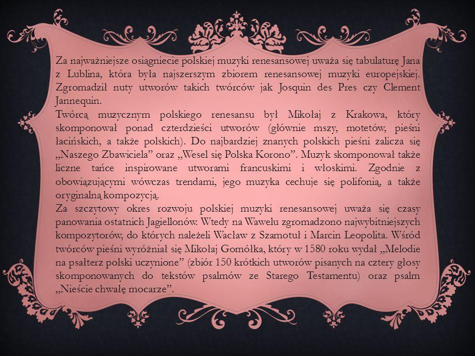 Za najważniejsze osiągniecie polskiej muzyki renesansowej uważa się tabulaturę Jana z Lublina, która była najszerszym zbiorem renesansowej muzyki europejskiej. Zgromadził nuty utworów takich twórców jak Josquin des Pres czy Clement Jannequin.