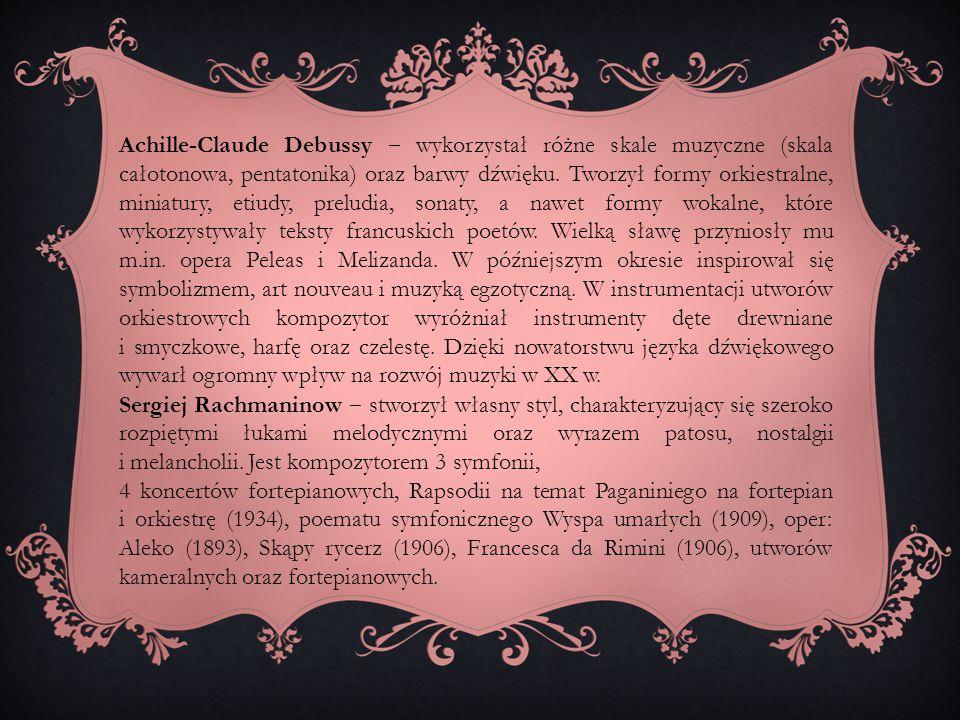Achille-Claude Debussy ‒ wykorzystał różne skale muzyczne (skala całotonowa, pentatonika) oraz barwy dźwięku. Tworzył formy orkiestralne, miniatury, etiudy, preludia, sonaty, a nawet formy wokalne, które wykorzystywały teksty francuskich poetów. Wielką sławę przyniosły mu m.in. opera Peleas i Melizanda. W późniejszym okresie inspirował się symbolizmem, art nouveau i muzyką egzotyczną. W instrumentacji utworów orkiestrowych kompozytor wyróżniał instrumenty dęte drewniane i smyczkowe, harfę oraz czelestę. Dzięki nowatorstwu języka dźwiękowego wywarł ogromny wpływ na rozwój muzyki w XX w.