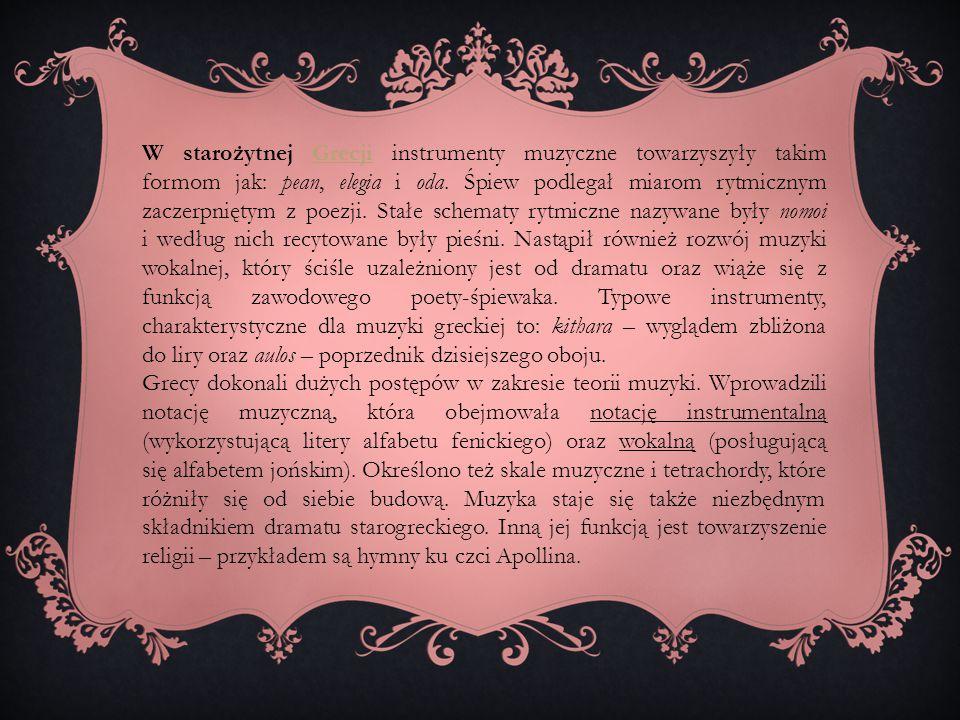 W starożytnej Grecji instrumenty muzyczne towarzyszyły takim formom jak: pean, elegia i oda. Śpiew podlegał miarom rytmicznym zaczerpniętym z poezji. Stałe schematy rytmiczne nazywane były nomoi i według nich recytowane były pieśni. Nastąpił również rozwój muzyki wokalnej, który ściśle uzależniony jest od dramatu oraz wiąże się z funkcją zawodowego poety-śpiewaka. Typowe instrumenty, charakterystyczne dla muzyki greckiej to: kithara – wyglądem zbliżona do liry oraz aulos – poprzednik dzisiejszego oboju.