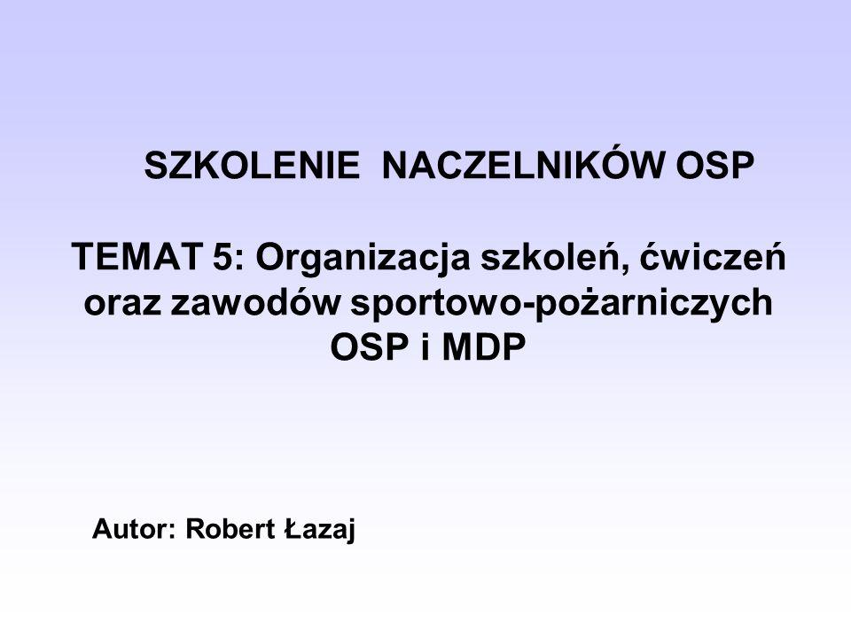 SZKOLENIE NACZELNIKÓW OSP TEMAT 5: Organizacja szkoleń, ćwiczeń oraz zawodów sportowo-pożarniczych OSP i MDP