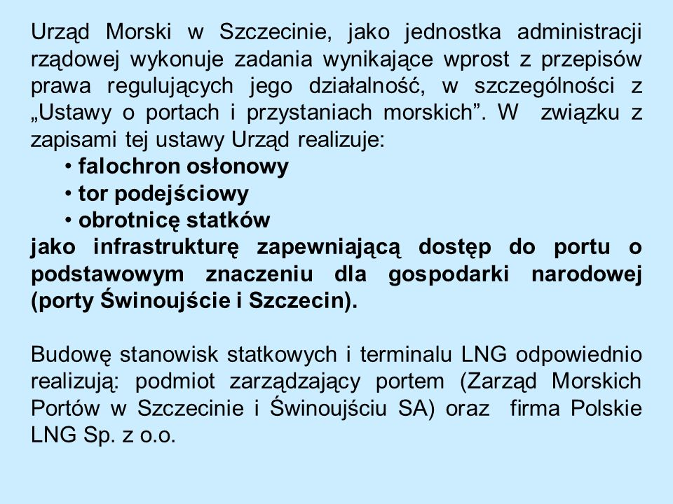 """Urząd Morski w Szczecinie, jako jednostka administracji rządowej wykonuje zadania wynikające wprost z przepisów prawa regulujących jego działalność, w szczególności z """"Ustawy o portach i przystaniach morskich . W związku z zapisami tej ustawy Urząd realizuje:"""